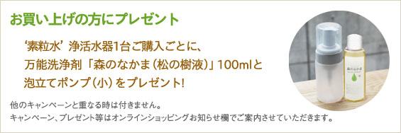 '素粒水'浄活水器」1台ご購入ごとに、万能洗浄剤「森のなかま(松の樹液)」100mlと泡立てポンプ(小)をプレゼント!